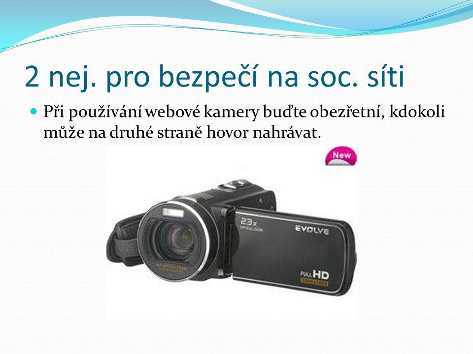 2 nej. pro bezpečí na soc. síti Při používání webové kamery buďte obezřetní, kdokoli může na druhé straně hovor nahrávat.