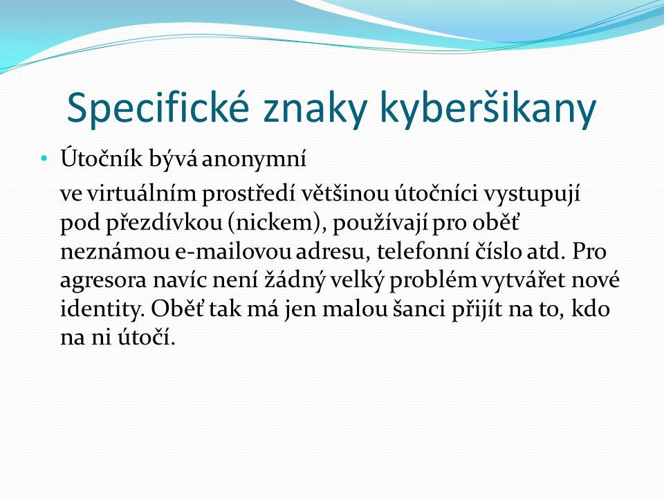 Specifické znaky kyberšikany Útočník bývá anonymní ve virtuálním prostředí většinou útočníci vystupují pod přezdívkou (nickem), používají pro oběť nez
