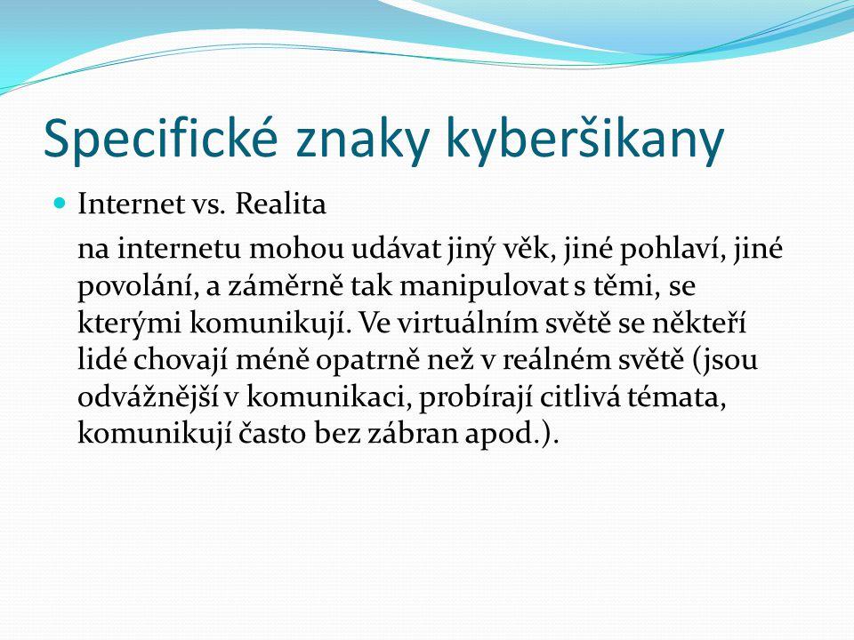 Specifické znaky kyberšikany Internet vs. Realita na internetu mohou udávat jiný věk, jiné pohlaví, jiné povolání, a záměrně tak manipulovat s těmi, s