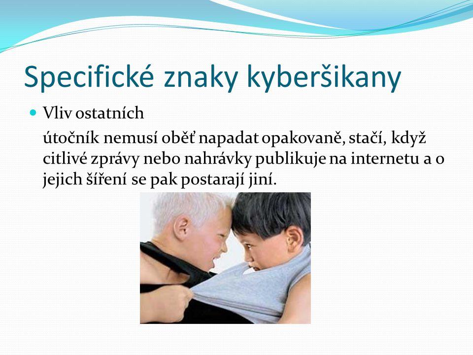 Specifické znaky kyberšikany Vliv ostatních útočník nemusí oběť napadat opakovaně, stačí, když citlivé zprávy nebo nahrávky publikuje na internetu a o