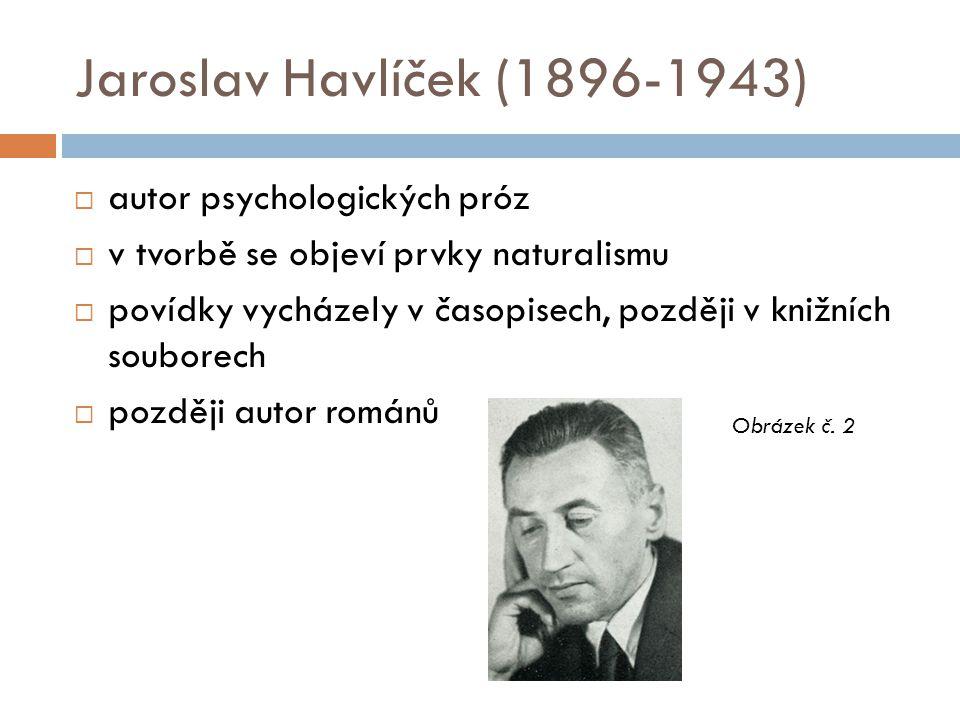 Jaroslav Havlíček (1896-1943)  autor psychologických próz  v tvorbě se objeví prvky naturalismu  povídky vycházely v časopisech, později v knižních