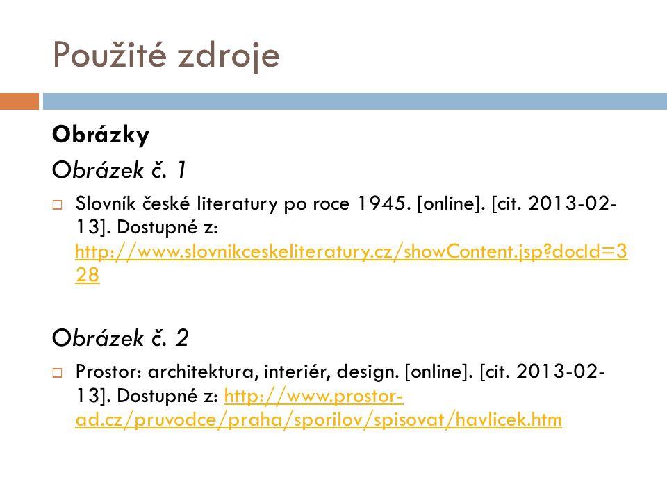 Použité zdroje Obrázky Obrázek č. 1  Slovník české literatury po roce 1945. [online]. [cit. 2013-02- 13]. Dostupné z: http://www.slovnikceskeliteratu