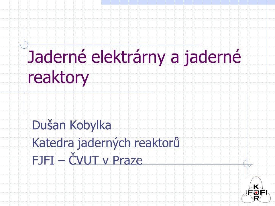 Jaderné elektrárny a jaderné reaktory Dušan Kobylka Katedra jaderných reaktorů FJFI – ČVUT v Praze