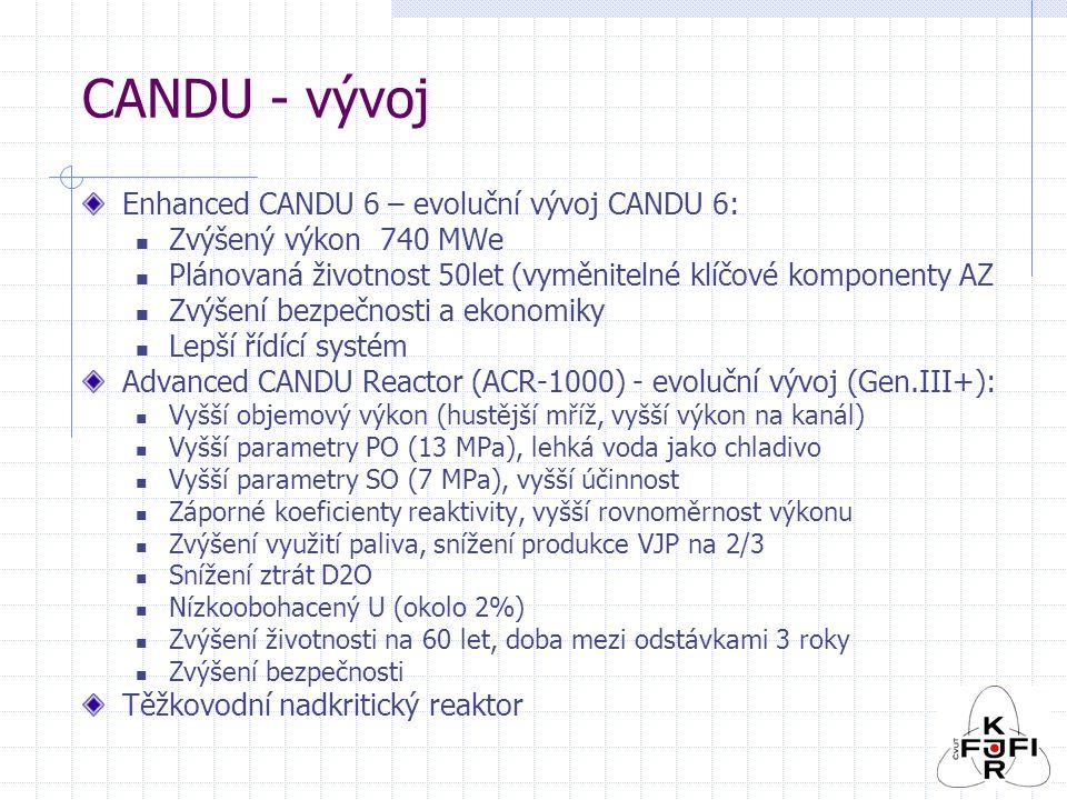 CANDU - vývoj Enhanced CANDU 6 – evoluční vývoj CANDU 6: Zvýšený výkon 740 MWe Plánovaná životnost 50let (vyměnitelné klíčové komponenty AZ Zvýšení bezpečnosti a ekonomiky Lepší řídící systém Advanced CANDU Reactor (ACR-1000) - evoluční vývoj (Gen.III+): Vyšší objemový výkon (hustější mříž, vyšší výkon na kanál) Vyšší parametry PO (13 MPa), lehká voda jako chladivo Vyšší parametry SO (7 MPa), vyšší účinnost Záporné koeficienty reaktivity, vyšší rovnoměrnost výkonu Zvýšení využití paliva, snížení produkce VJP na 2/3 Snížení ztrát D2O Nízkoobohacený U (okolo 2%) Zvýšení životnosti na 60 let, doba mezi odstávkami 3 roky Zvýšení bezpečnosti Těžkovodní nadkritický reaktor