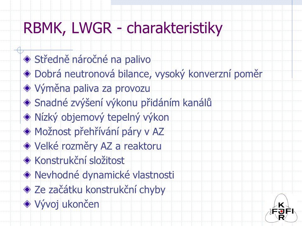 RBMK, LWGR - charakteristiky Středně náročné na palivo Dobrá neutronová bilance, vysoký konverzní poměr Výměna paliva za provozu Snadné zvýšení výkonu přidáním kanálů Nízký objemový tepelný výkon Možnost přehřívání páry v AZ Velké rozměry AZ a reaktoru Konstrukční složitost Nevhodné dynamické vlastnosti Ze začátku konstrukční chyby Vývoj ukončen