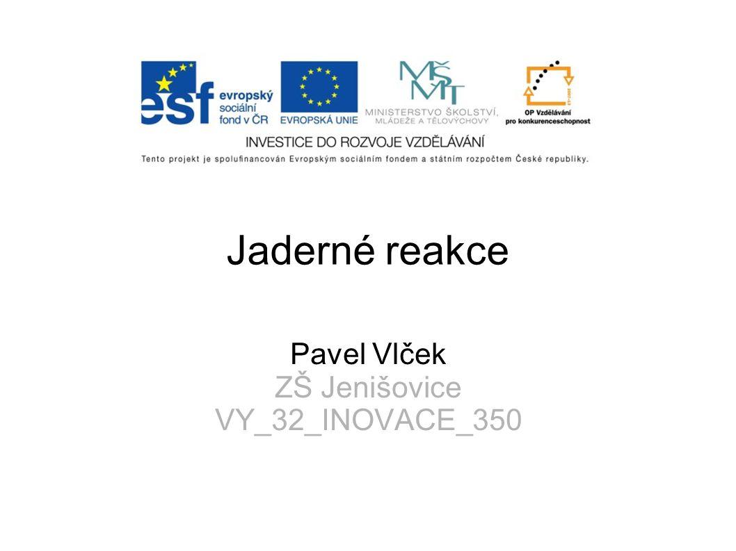 Jaderné reakce Pavel Vlček ZŠ Jenišovice VY_32_INOVACE_350