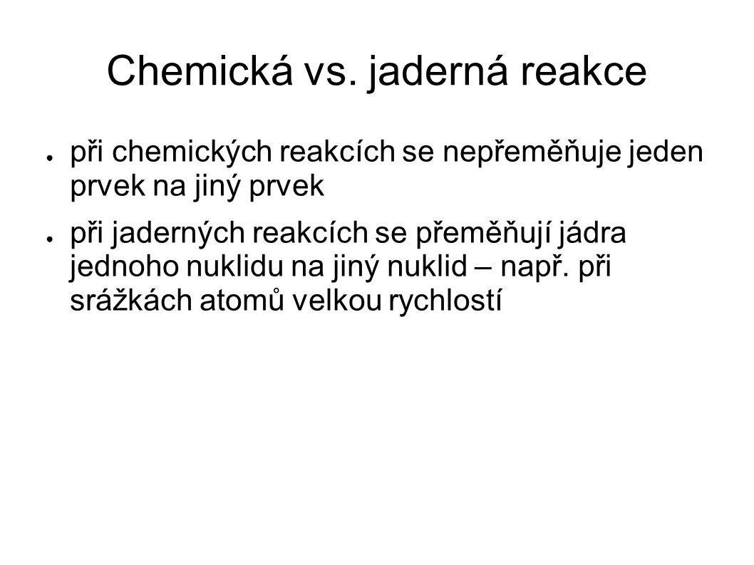 Jaderné reakce ● první jadernou reakci uskutečnil v roce 1919 Ernst Rutherford ● přeměna dusíku v kyslík 14 7 N + 4 2 He → 17 8 O + 1 1 H ● součet protonů na levé straně rovnice je stejný jako na pravé, počet nukleonů se také nemění