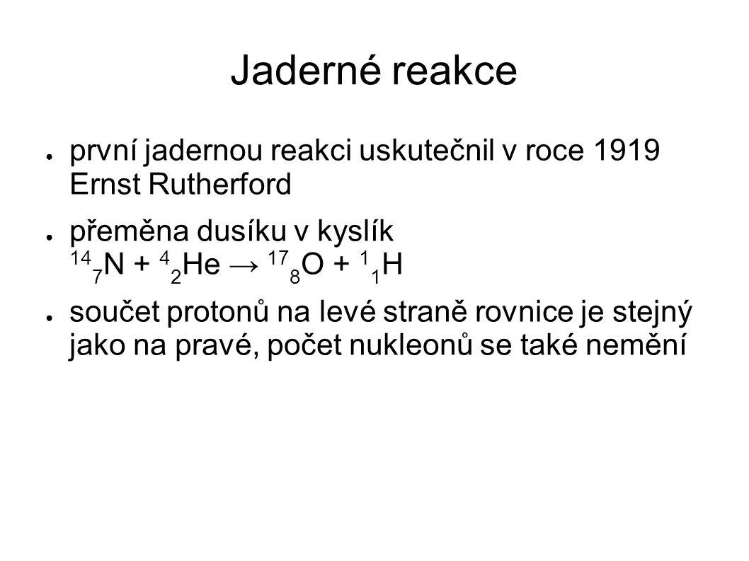Jaderné reakce ● první jadernou reakci uskutečnil v roce 1919 Ernst Rutherford ● přeměna dusíku v kyslík 14 7 N + 4 2 He → 17 8 O + 1 1 H ● součet pro