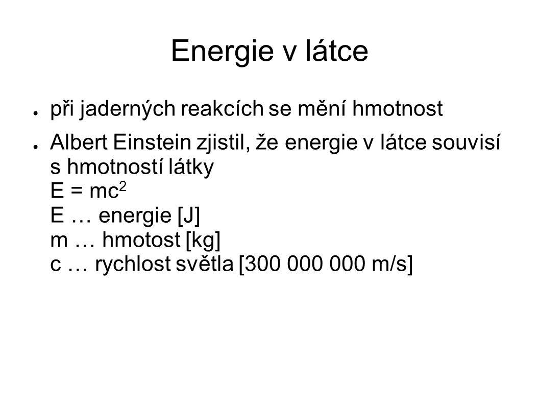 Energie v látce ● při jaderných reakcích se mění hmotnost ● Albert Einstein zjistil, že energie v látce souvisí s hmotností látky E = mc 2 E … energie