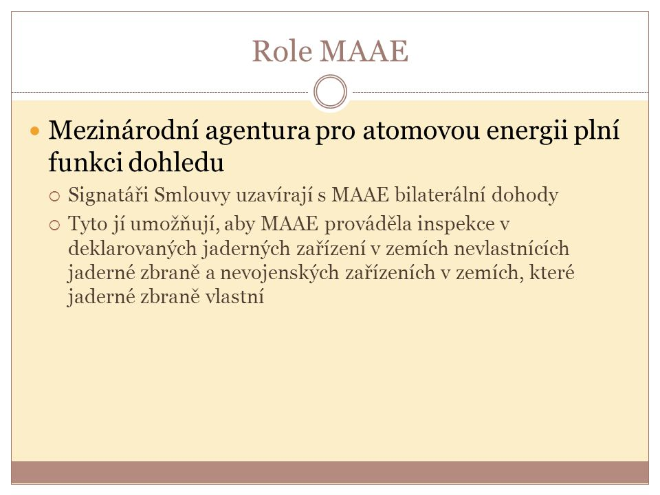 Role MAAE Mezinárodní agentura pro atomovou energii plní funkci dohledu  Signatáři Smlouvy uzavírají s MAAE bilaterální dohody  Tyto jí umožňují, ab
