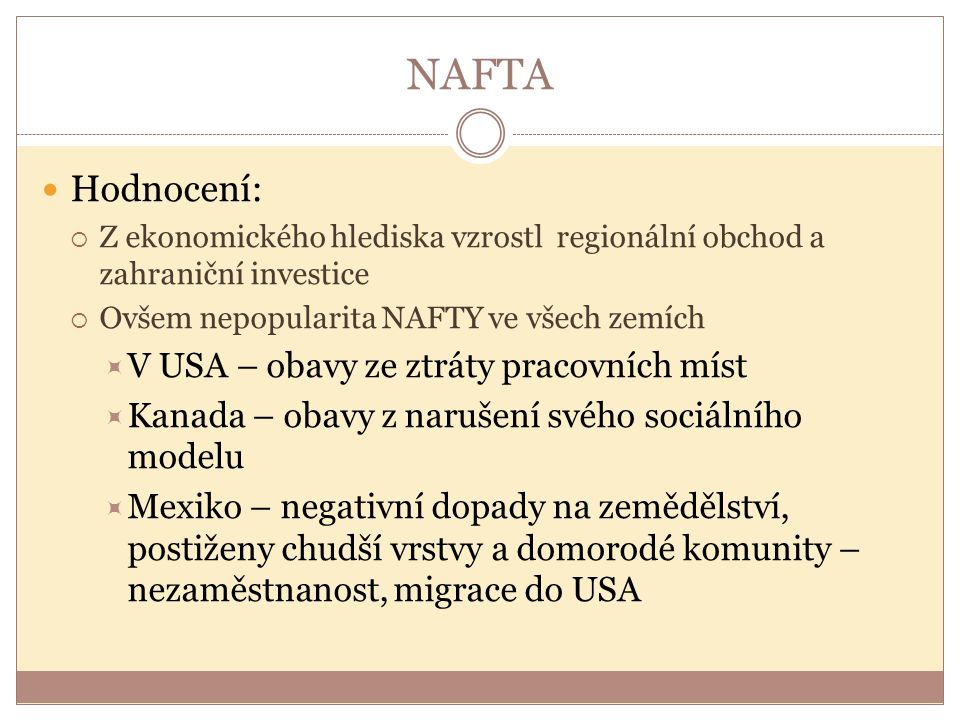 NAFTA Hodnocení:  Z ekonomického hlediska vzrostl regionální obchod a zahraniční investice  Ovšem nepopularita NAFTY ve všech zemích  V USA – obavy
