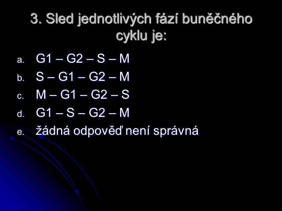 3.Sled jednotlivých fází buněčného cyklu je: a. G1 – G2 – S – M b.