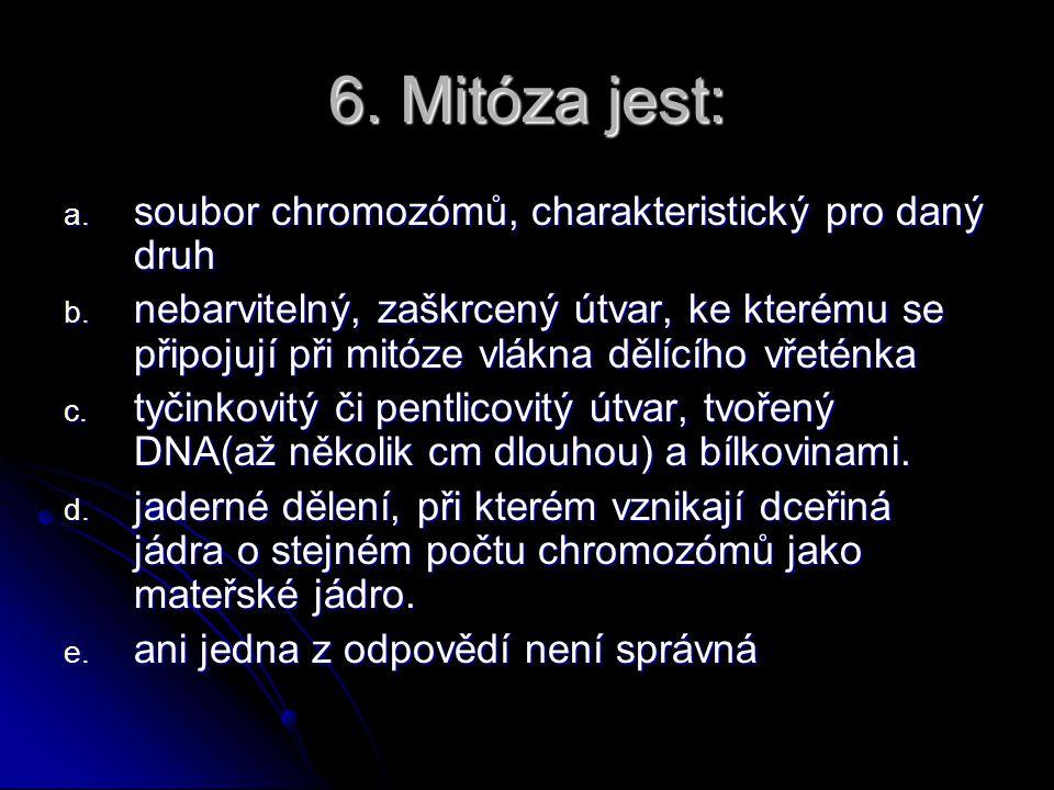 6.Mitóza jest: a. soubor chromozómů, charakteristický pro daný druh b.