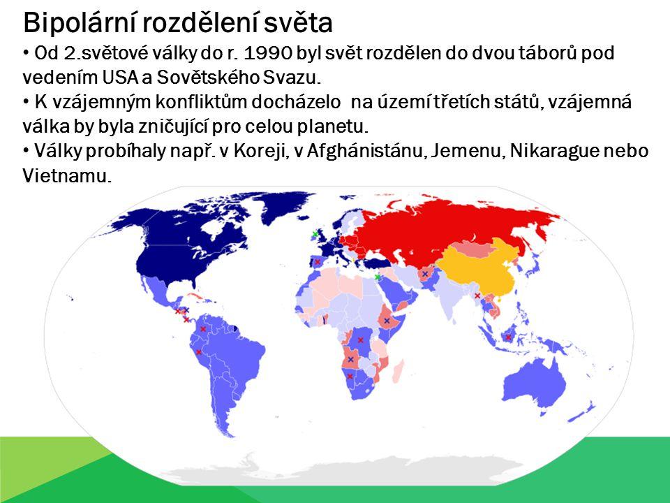 Bipolární rozdělení světa Od 2.světové války do r. 1990 byl svět rozdělen do dvou táborů pod vedením USA a Sovětského Svazu. K vzájemným konfliktům do
