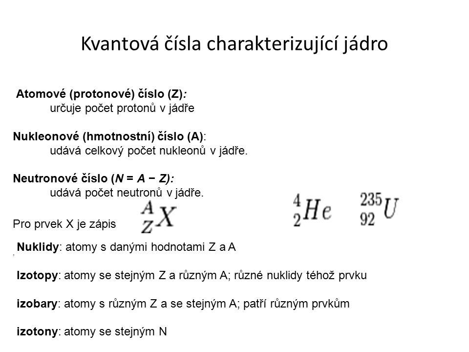Kvantová čísla charakterizující jádro Atomové (protonové) číslo (Z): určuje počet protonů v jádře Nukleonové (hmotnostní) číslo (A): udává celkový poč