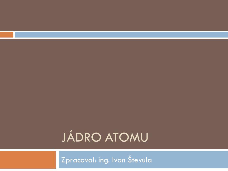 JÁDRO ATOMU Zpracoval: ing. Ivan Števula