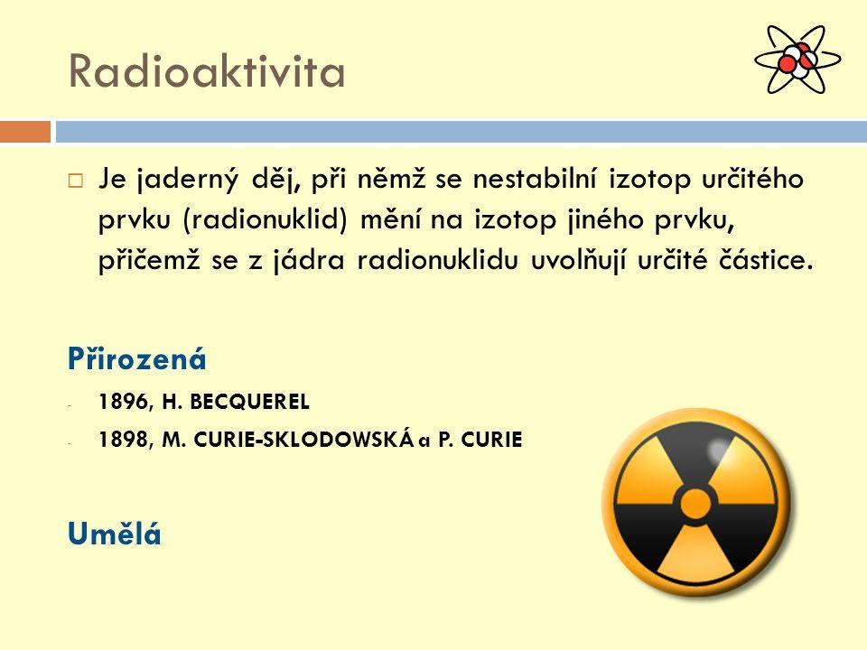 Radioaktivita  Je jaderný děj, při němž se nestabilní izotop určitého prvku (radionuklid) mění na izotop jiného prvku, přičemž se z jádra radionuklidu uvolňují určité částice.