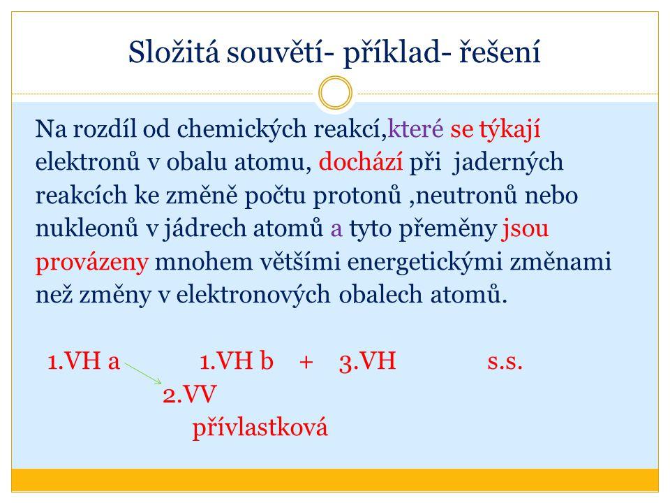 Složitá souvětí- příklad- řešení Na rozdíl od chemických reakcí,které se týkají elektronů v obalu atomu, dochází při jaderných reakcích ke změně počtu protonů,neutronů nebo nukleonů v jádrech atomů a tyto přeměny jsou provázeny mnohem většími energetickými změnami než změny v elektronových obalech atomů.