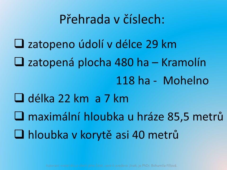 Přehrada v číslech:  zatopeno údolí v délce 29 km  zatopená plocha 480 ha – Kramolín 118 ha - Mohelno  délka 22 km a 7 km  maximální hloubka u hráze 85,5 metrů  hloubka v korytě asi 40 metrů Autorem materiálu a všech jeho částí, není-li uvedeno jinak, je PhDr.