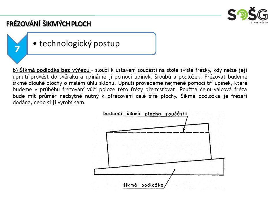 FRÉZOVÁNÍ ŠIKMÝCH PLOCH 7 technologický postup b) Šikmá podložka bez výřezu – slouží k ustavení součásti na stole svislé frézky, kdy nelze její upnutí