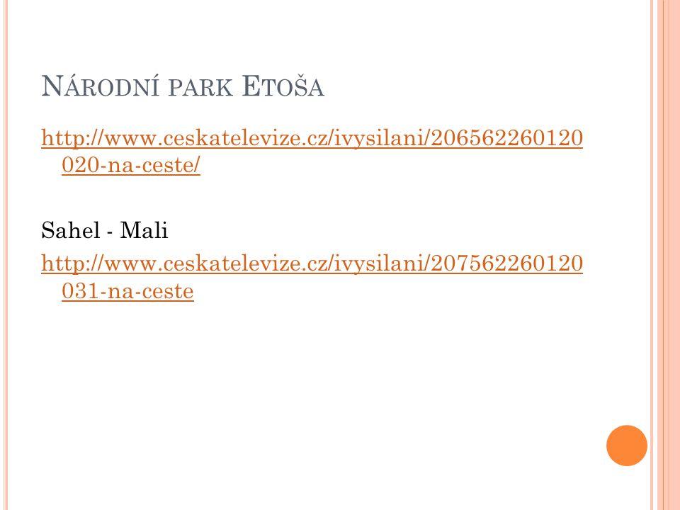N ÁRODNÍ PARK E TOŠA http://www.ceskatelevize.cz/ivysilani/206562260120 020-na-ceste/ Sahel - Mali http://www.ceskatelevize.cz/ivysilani/207562260120