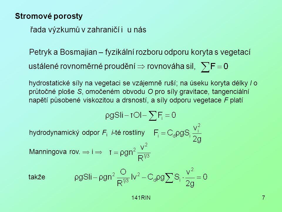 141RIN7 Stromové porosty řada výzkumů v zahraničí i u nás Petryk a Bosmajian – fyzikální rozboru odporu koryta s vegetací ustálené rovnoměrné proudění  rovnováha sil, hydrostatické síly na vegetaci se vzájemně ruší; na úseku koryta délky l o průtočné ploše S, omočeném obvodu O pro síly gravitace, tangenciální napětí působené viskozitou a drsností, a síly odporu vegetace F platí hydrodynamický odpor F i i-té rostliny Manningova rov.