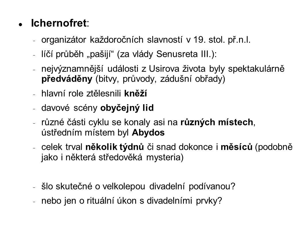 """Ichernofret:  organizátor každoročních slavností v 19. stol. př.n.l.  líčí průběh """"pašijí"""" (za vlády Senusreta III.):  nejvýznamnější události z Us"""