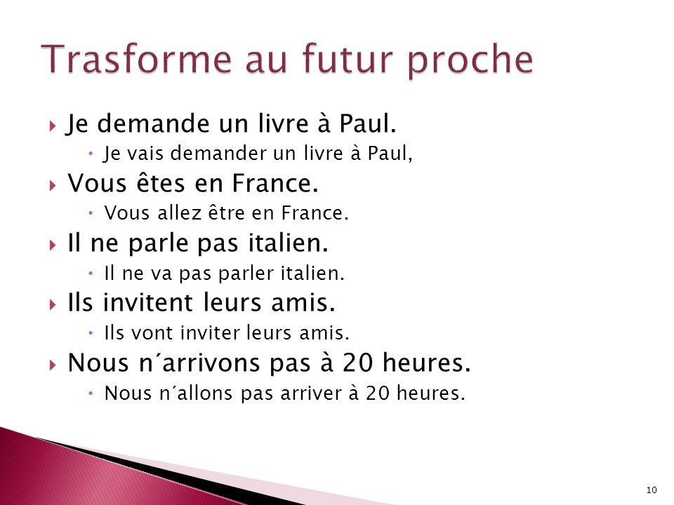 JJe demande un livre à Paul. JJe vais demander un livre à Paul, VVous êtes en France. VVous allez être en France. IIl ne parle pas italien.