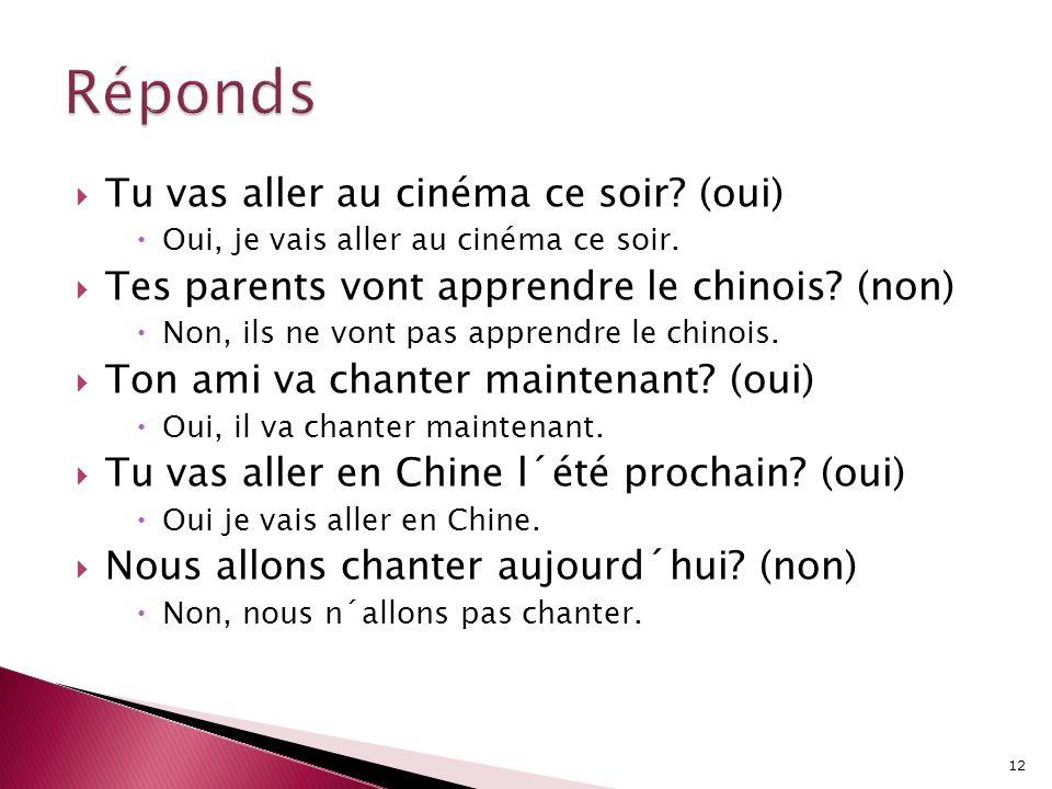 TTu vas aller au cinéma ce soir? (oui) OOui, je vais aller au cinéma ce soir. TTes parents vont apprendre le chinois? (non) NNon, ils ne vont