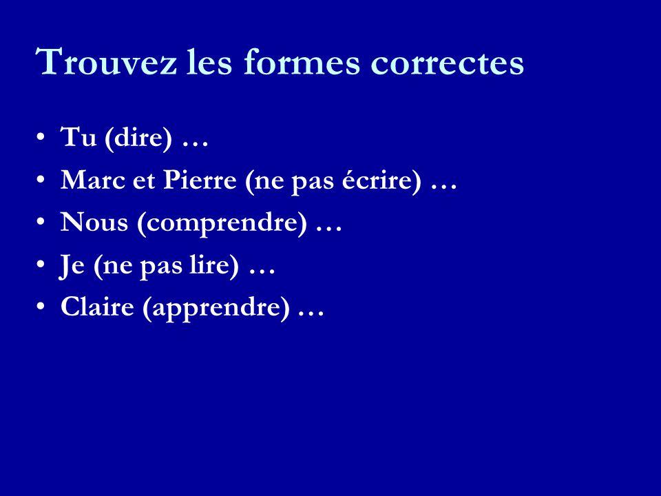 Trouvez les formes correctes Tu (dire) … Marc et Pierre (ne pas écrire) … Nous (comprendre) … Je (ne pas lire) … Claire (apprendre) …