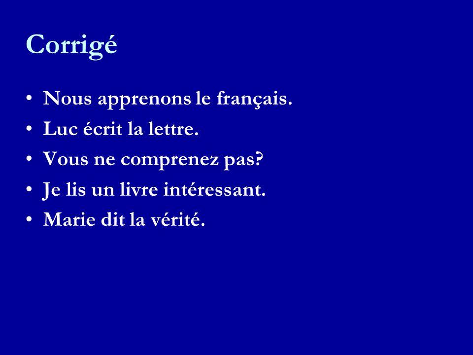 Corrigé Nous apprenons le français. Luc écrit la lettre. Vous ne comprenez pas? Je lis un livre intéressant. Marie dit la vérité.
