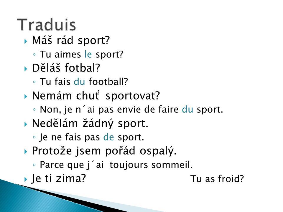  Máš rád sport? ◦ Tu aimes le sport?  Děláš fotbal? ◦ Tu fais du football?  Nemám chuť sportovat? ◦ Non, je n´ai pas envie de faire du sport.  Ned