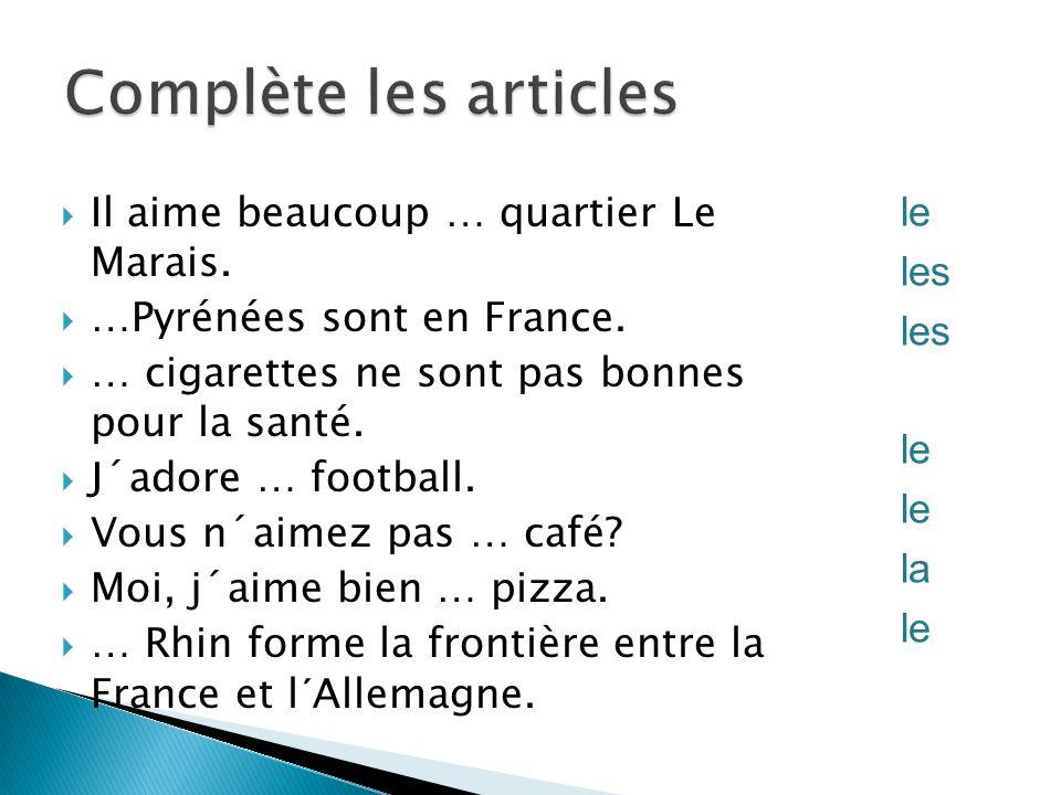  Il aime beaucoup … quartier Le Marais.  …Pyrénées sont en France.  … cigarettes ne sont pas bonnes pour la santé.  J´adore … football.  Vous n´a