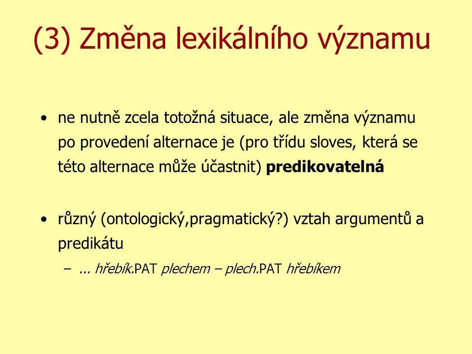 (3) Změna lexikálního významu ne nutně zcela totožná situace, ale změna významu po provedení alternace je (pro třídu sloves, která se této alternace může účastnit) predikovatelná různý (ontologický,pragmatický ) vztah argumentů a predikátu –...