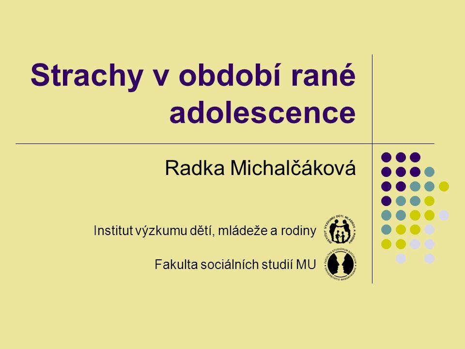 Strachy v období rané adolescence Radka Michalčáková Institut výzkumu dětí, mládeže a rodiny Fakulta sociálních studií MU