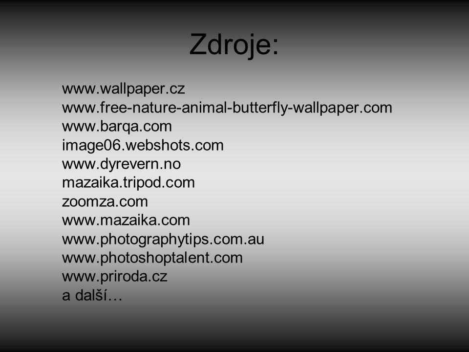 Zdroje: www.wallpaper.cz www.free-nature-animal-butterfly-wallpaper.com www.barqa.com image06.webshots.com www.dyrevern.no mazaika.tripod.com zoomza.com www.mazaika.com www.photographytips.com.au www.photoshoptalent.com www.priroda.cz a další…