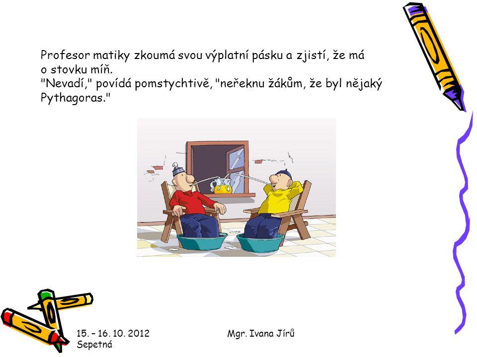 15. – 16. 10. 2012 Sepetná Mgr. Ivana Jírů Profesor matiky zkoumá svou výplatní pásku a zjistí, že má o stovku míň.