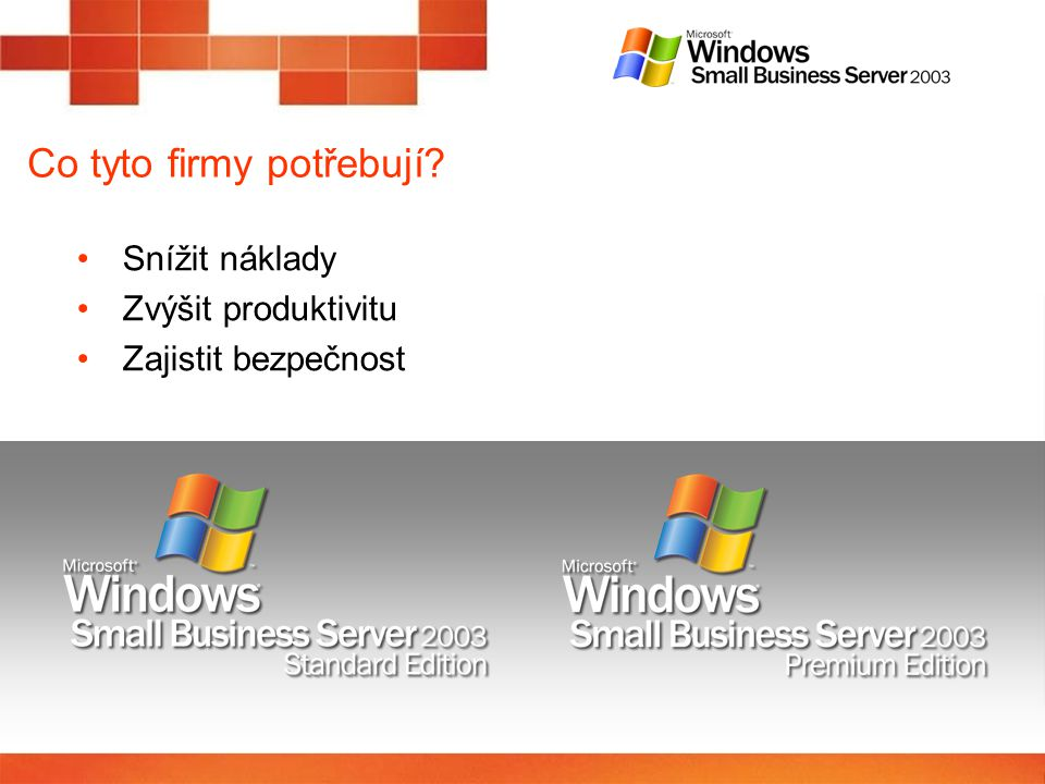 Windows SBS 2003 R2 – porovnání verzí ComponentUsageStandardPremium Windows Server™ 2003 with Service Pack 1 Core operating system with Actice Directory & Basic Firewall XX Windows ® SharePoint™ Services Internal company website and collaboration tool XX Microsoft ® Exchange Server 2003 and Microsoft ® Office Outlook ® 2003 Integrated e-mail, shared calendars, enhanced mobility XX Small Business Server-specific components & Integrated tools Unified setup, management console, monitoring & reporting tools, Shared Fax, Windows Server Update Services XX Microsoft ® SQL Server™ 2005Powerful databaseX Microsoft ® Internet Security and Acceleration (ISA) Server 2004 Tools to manage and monitor internal Internet access, multi-layer firewall X Microsoft ® Office FrontPage ® 2003Website publishing softwareX