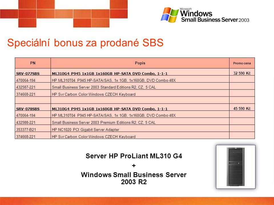 Speciální bonus za prodané SBS PNPopis Promo cena SRV-077SBS ML310G4 P945 1x1GB 1x160GB HP-SATA DVD Combo, 1-1-1 32 590 Kč 470064-194 HP ML310T04 P945 HP-SATA/SAS, 1x 1GB, 1x160GB, DVD Combo 48X 432587-221 Small Business Server 2003 Standard Editions R2, CZ, 5 CAL 374668-221 HP Svr Carbon Color Windows CZECH Keyboard SRV-078SBS ML310G4 P945 1x1GB 1x160GB HP-SATA DVD Combo, 1-1-1 45 590 Kč 470064-194 HP ML310T04 P945 HP-SATA/SAS, 1x 1GB, 1x160GB, DVD Combo 48X 432588-221 Small Business Server 2003 Premium Editions R2, CZ, 5 CAL 353377-B21 HP NC1020 PCI Gigabit Server Adapter 374668-221 HP Svr Carbon Color Windows CZECH Keyboard Server HP ProLiant ML310 G4 + Windows Small Business Server 2003 R2