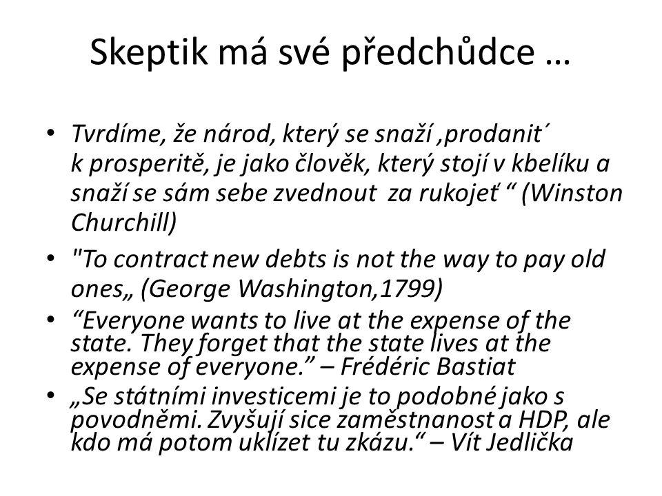"""Skeptik má své předchůdce … Tvrdíme, že národ, který se snaží,prodanit´ k prosperitě, je jako člověk, který stojí v kbelíku a snaží se sám sebe zvednout za rukojeť (Winston Churchill) To contract new debts is not the way to pay old ones"""" (George Washington,1799) Everyone wants to live at the expense of the state."""