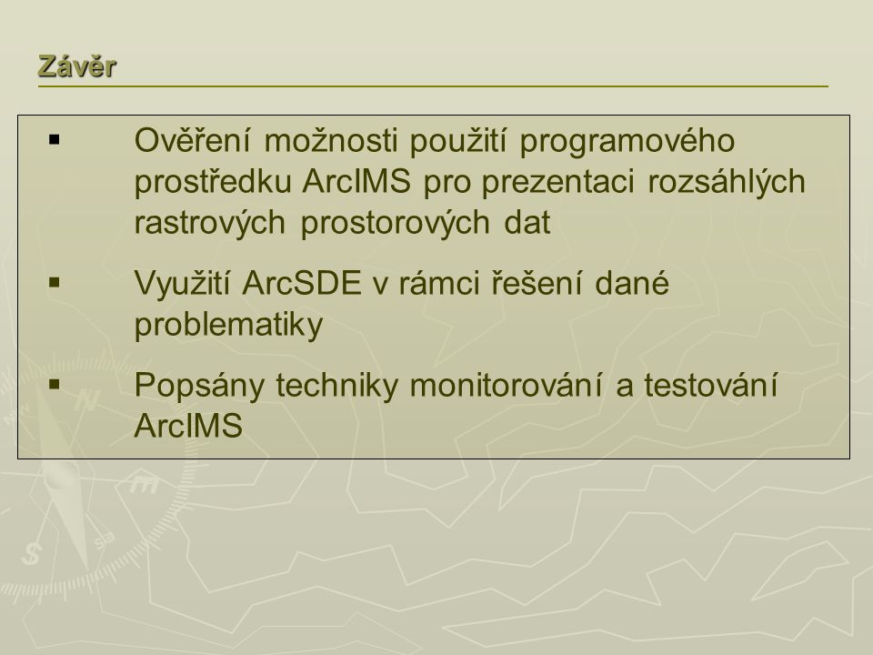 Závěr  Ověření možnosti použití programového prostředku ArcIMS pro prezentaci rozsáhlých rastrových prostorových dat  Využití ArcSDE v rámci řešení dané problematiky  Popsány techniky monitorování a testování ArcIMS