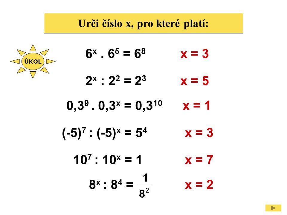 Urči číslo x, pro které platí: 6 x. 6 5 = 6 8 x = 3 2 x : 2 2 = 2 3 x = 5 0,3 9. 0,3 x = 0,3 10 x = 1 (-5) 7 : (-5) x = 5 4 x = 3 10 7 : 10 x = 1x = 7