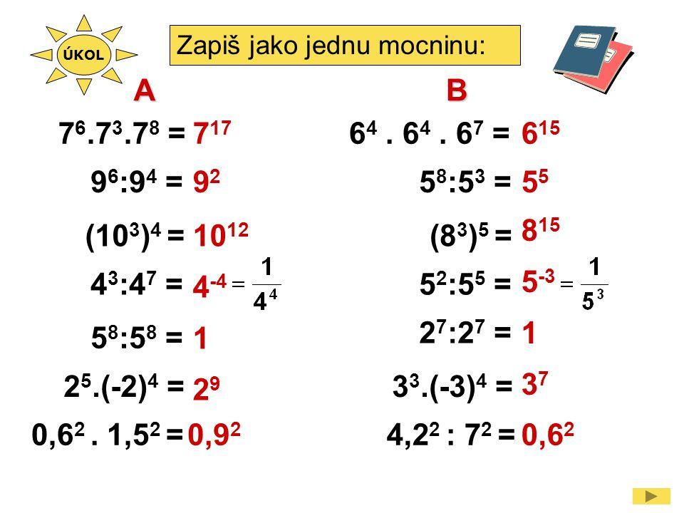 Zapiš jako jednu mocninu: 9 6 :9 4 = 2 5.(-2) 4 = 4 3 :4 7 = 10 12 4 -4 1 2929 6 4. 6 4. 6 7 =7 17 7 6.7 3.7 8 = ÚKOL 9292 (10 3 ) 4 = 5 8 :5 8 = 0,6