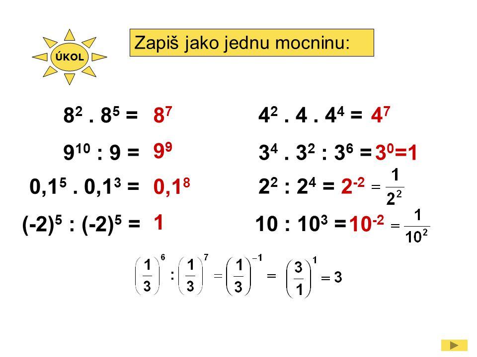 Zapiš jako jednu mocninu: 8 2. 8 5 = 9 10 : 9 = (-2) 5 : (-2) 5 = 2 2 : 2 4 = 87879 0,1 8 1 3 0 =13 4. 3 2 : 3 6 = 0,1 5. 0,1 3 = 4747 4 2. 4. 4 4 = 1