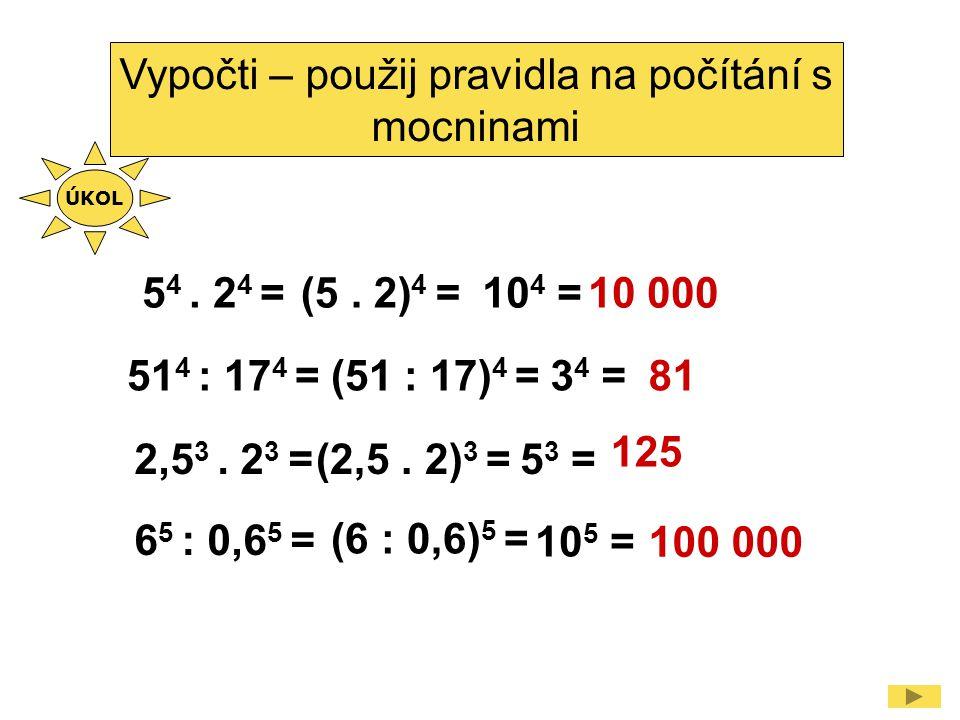 5 4. 2 4 = Vypočti – použij pravidla na počítání s mocninami (5. 2) 4 =10 4 = 2,5 3. 2 3 =(2,5. 2) 3 =5 3 = 51 4 : 17 4 =(51 : 17) 4 =3 4 = 6 5 : 0,6