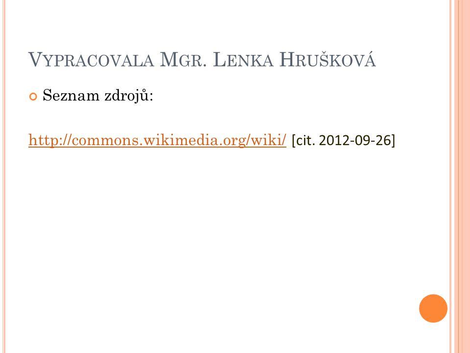 V YPRACOVALA M GR. L ENKA H RUŠKOVÁ Seznam zdrojů: http://commons.wikimedia.org/wiki/http://commons.wikimedia.org/wiki/ [cit. 2012-09-26]