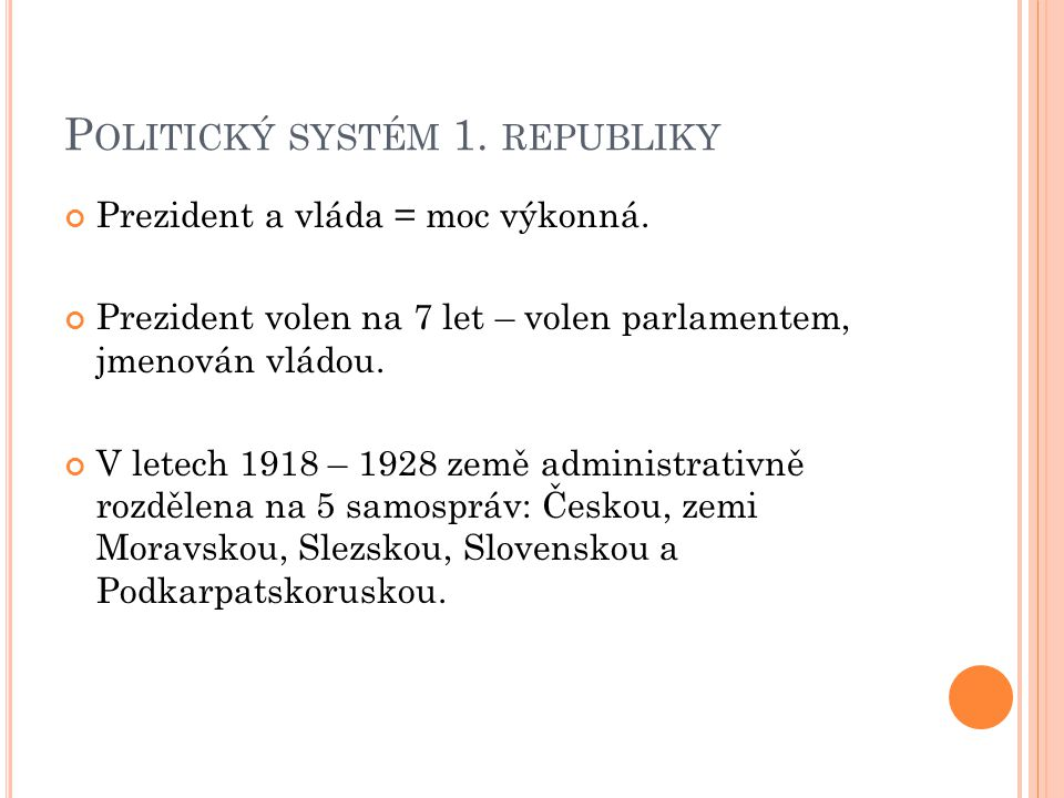 P OLITICKÝ SYSTÉM 1. REPUBLIKY Prezident a vláda = moc výkonná. Prezident volen na 7 let – volen parlamentem, jmenován vládou. V letech 1918 – 1928 ze