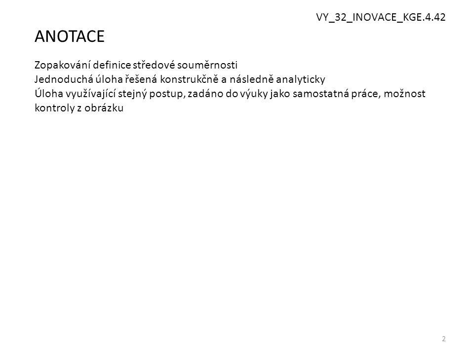 2 ANOTACE Zopakování definice středové souměrnosti Jednoduchá úloha řešená konstrukčně a následně analyticky Úloha využívající stejný postup, zadáno do výuky jako samostatná práce, možnost kontroly z obrázku VY_32_INOVACE_KGE.4.42