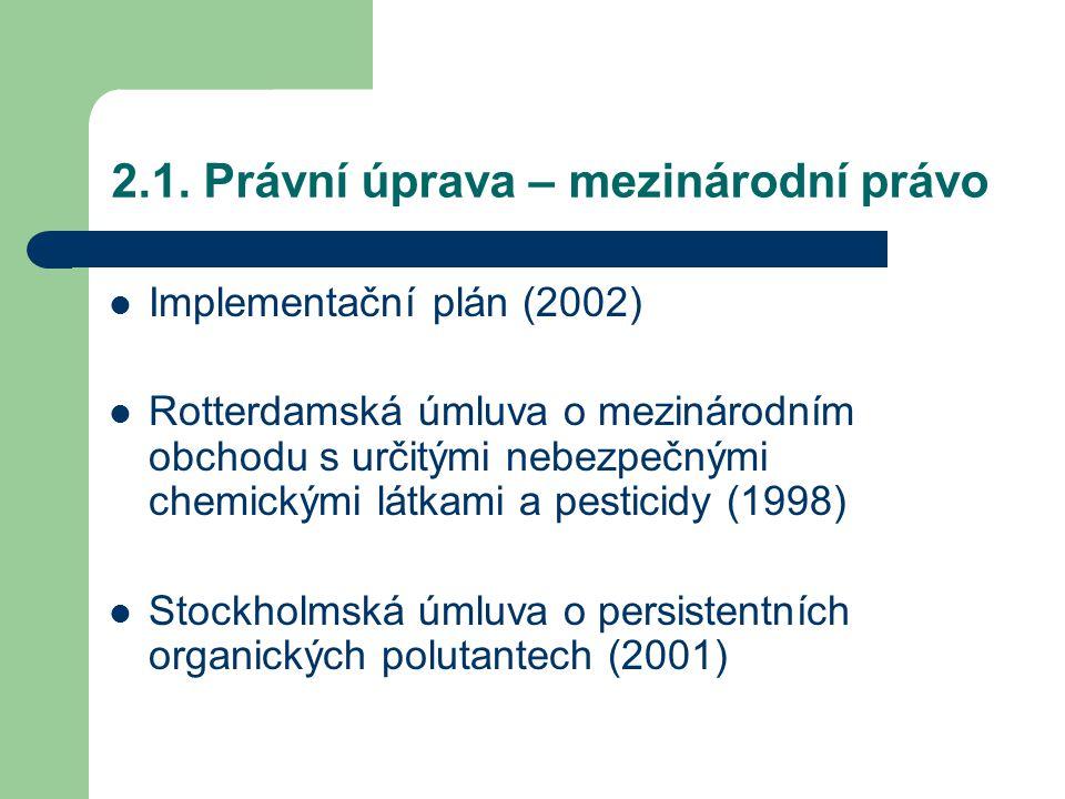 2.1. Právní úprava – mezinárodní právo Implementační plán (2002) Rotterdamská úmluva o mezinárodním obchodu s určitými nebezpečnými chemickými látkami