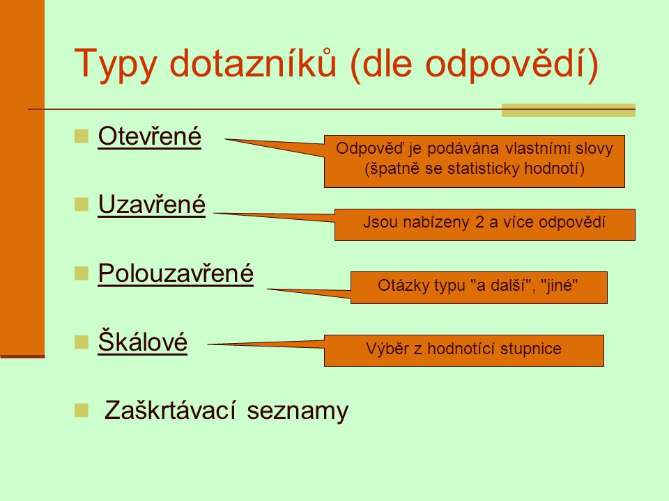 Typy dotazníků (dle odpovědí) Otevřené Uzavřené Polouzavřené Škálové Zaškrtávací seznamy Odpověď je podávána vlastními slovy (špatně se statisticky ho